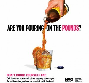 "A new Ad released by the New York City Department of Health & Mental Hygiene ""Are You Pouring in the Pounds?"" ""Don't Drink Yourself Fat."" ""Cut Back on Soda and Other Sugary Beverages."" ""Go with Water, Seltzer or Low-fat Milk Instead"""